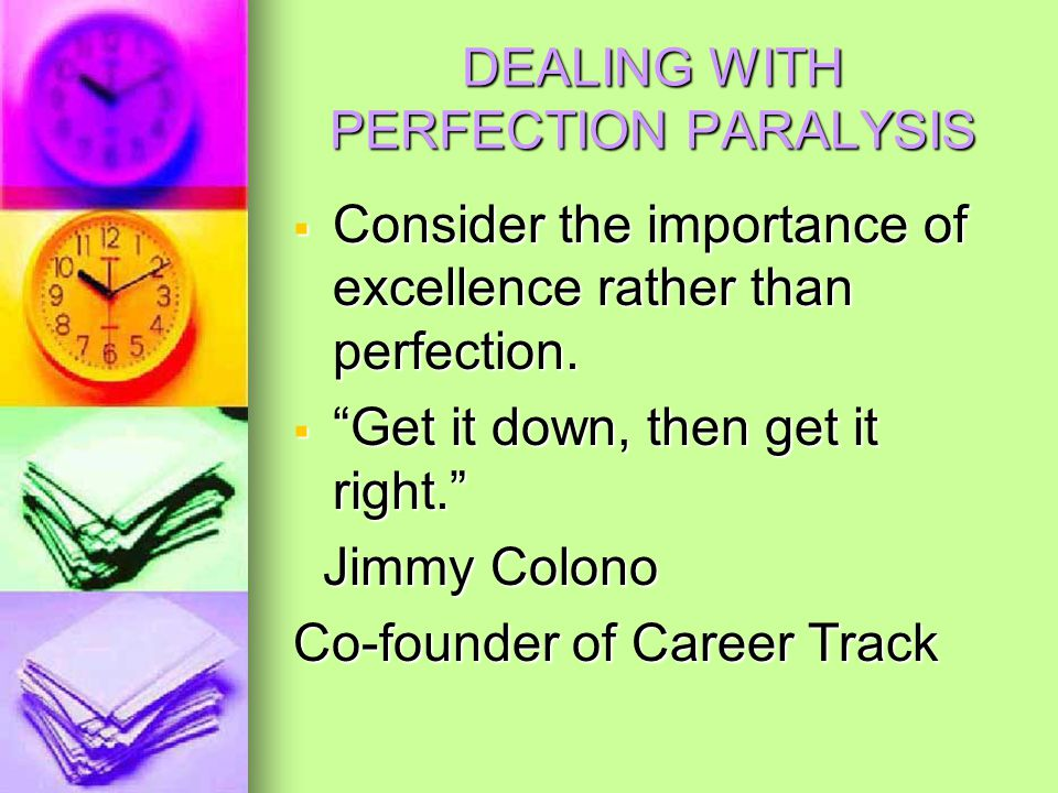 DEALING WITH PERFECTION PARALYSIS  Consider the importance of excellence rather than perfection.