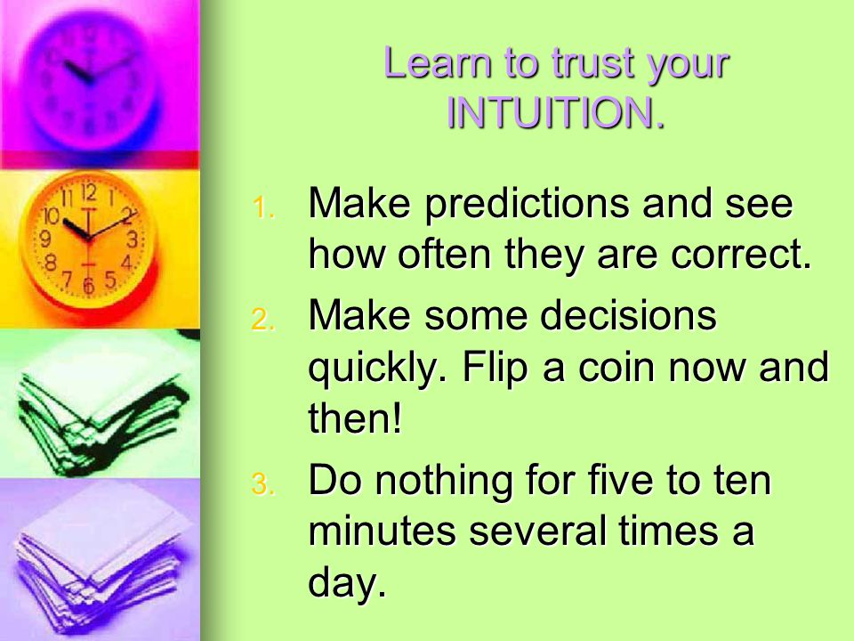 Learn to trust your INTUITION. 1. Make predictions and see how often they are correct.