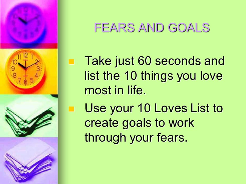 FEARS AND GOALS Take just 60 seconds and list the 10 things you love most in life.