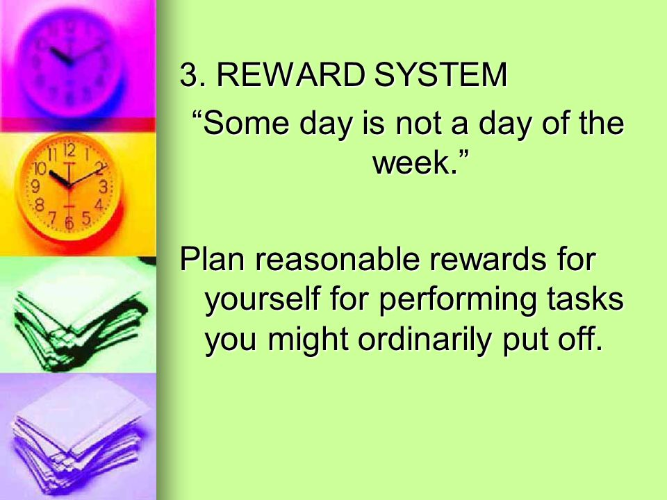 """3. REWARD SYSTEM """"Some day is not a day of the week."""" Plan reasonable rewards for yourself for performing tasks you might ordinarily put off."""