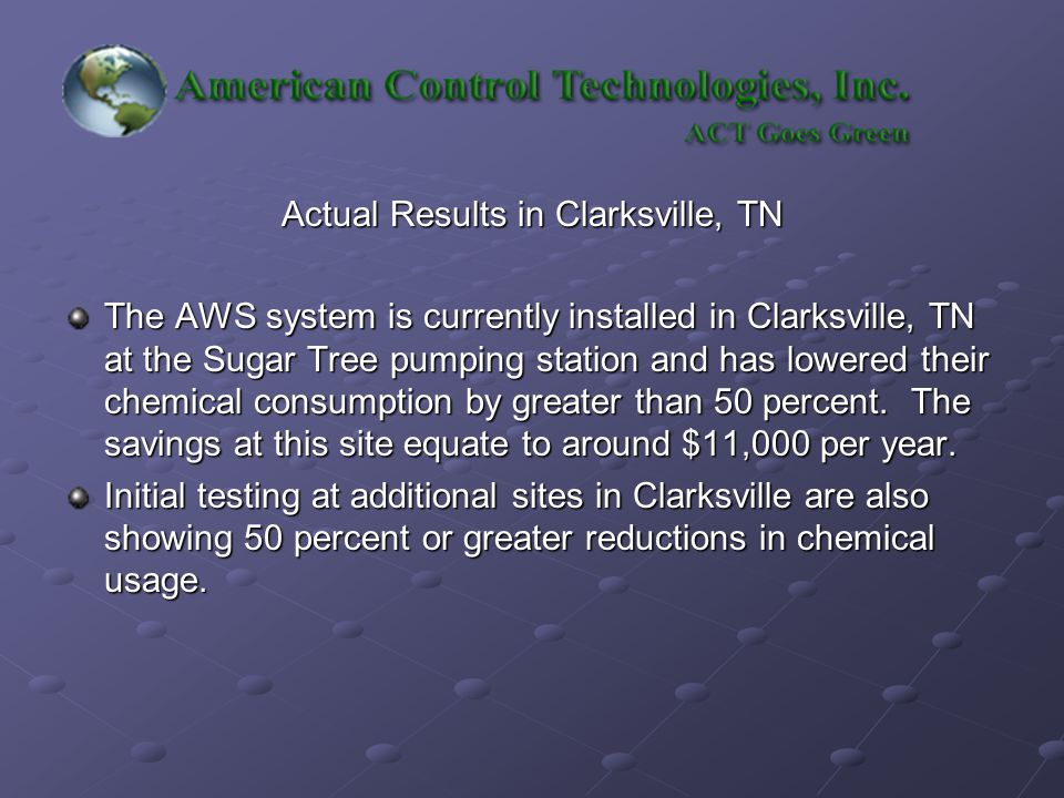 Actual Results in Clarksville, TN The AWS system is currently installed in Clarksville, TN at the Sugar Tree pumping station and has lowered their chemical consumption by greater than 50 percent.
