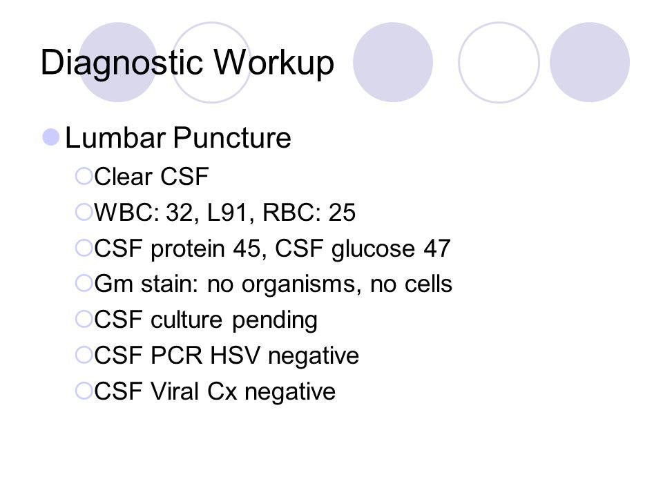 Diagnostic Workup Lumbar Puncture  Clear CSF  WBC: 32, L91, RBC: 25  CSF protein 45, CSF glucose 47  Gm stain: no organisms, no cells  CSF culture pending  CSF PCR HSV negative  CSF Viral Cx negative