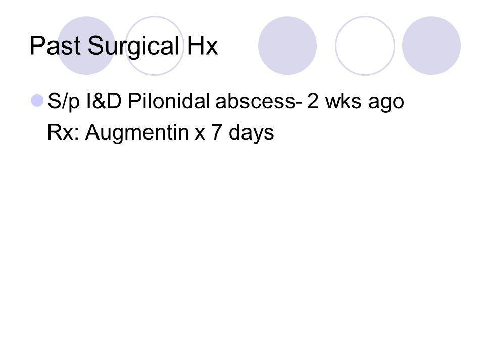 Past Surgical Hx S/p I&D Pilonidal abscess- 2 wks ago Rx: Augmentin x 7 days