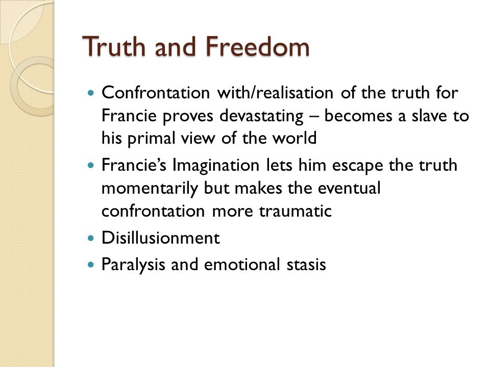 Truth and Freedom Confrontation with/realisation of the truth for Francie proves devastating – becomes a slave to his primal view of the world Francie's Imagination lets him escape the truth momentarily but makes the eventual confrontation more traumatic Disillusionment Paralysis and emotional stasis