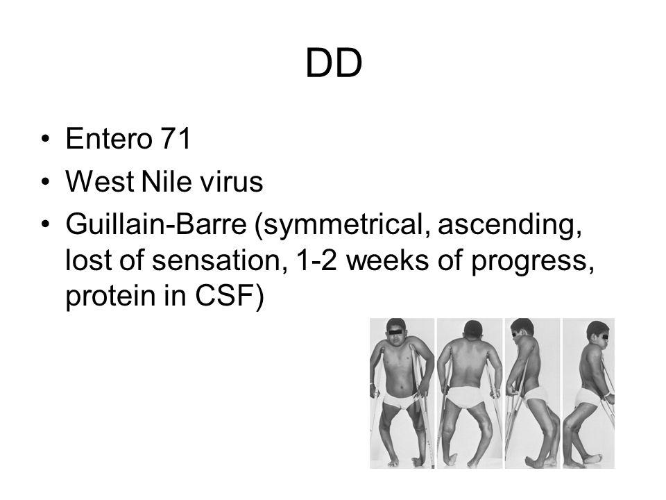 DD Entero 71 West Nile virus Guillain-Barre (symmetrical, ascending, lost of sensation, 1-2 weeks of progress, protein in CSF)