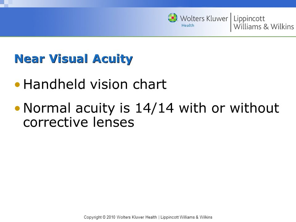 Copyright © 2010 Wolters Kluwer Health | Lippincott Williams & Wilkins Near Visual Acuity Handheld vision chart Normal acuity is 14/14 with or without corrective lenses