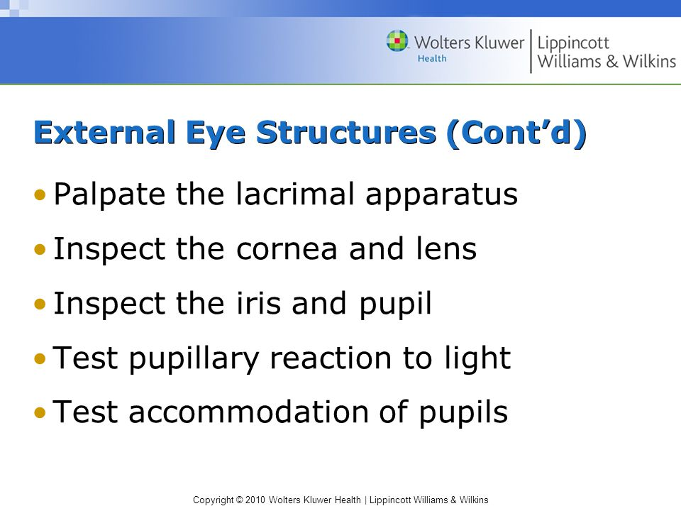 Copyright © 2010 Wolters Kluwer Health | Lippincott Williams & Wilkins External Eye Structures (Cont'd) Palpate the lacrimal apparatus Inspect the cornea and lens Inspect the iris and pupil Test pupillary reaction to light Test accommodation of pupils