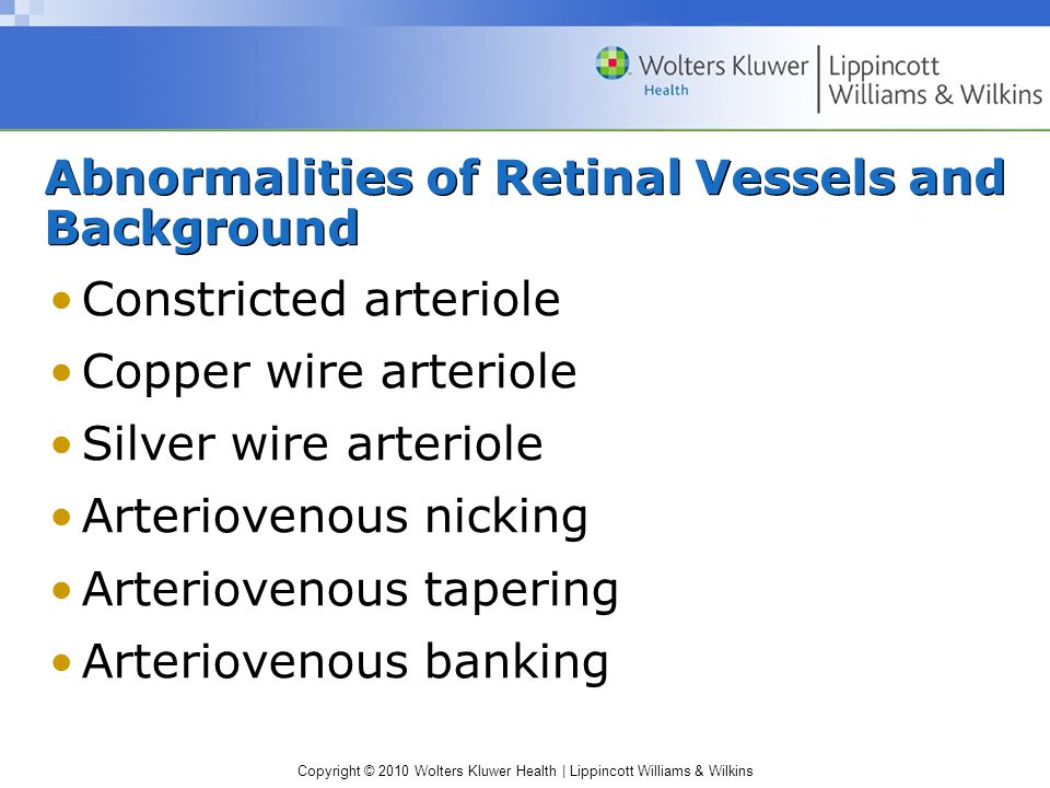 Copyright © 2010 Wolters Kluwer Health | Lippincott Williams & Wilkins Abnormalities of Retinal Vessels and Background Constricted arteriole Copper wire arteriole Silver wire arteriole Arteriovenous nicking Arteriovenous tapering Arteriovenous banking