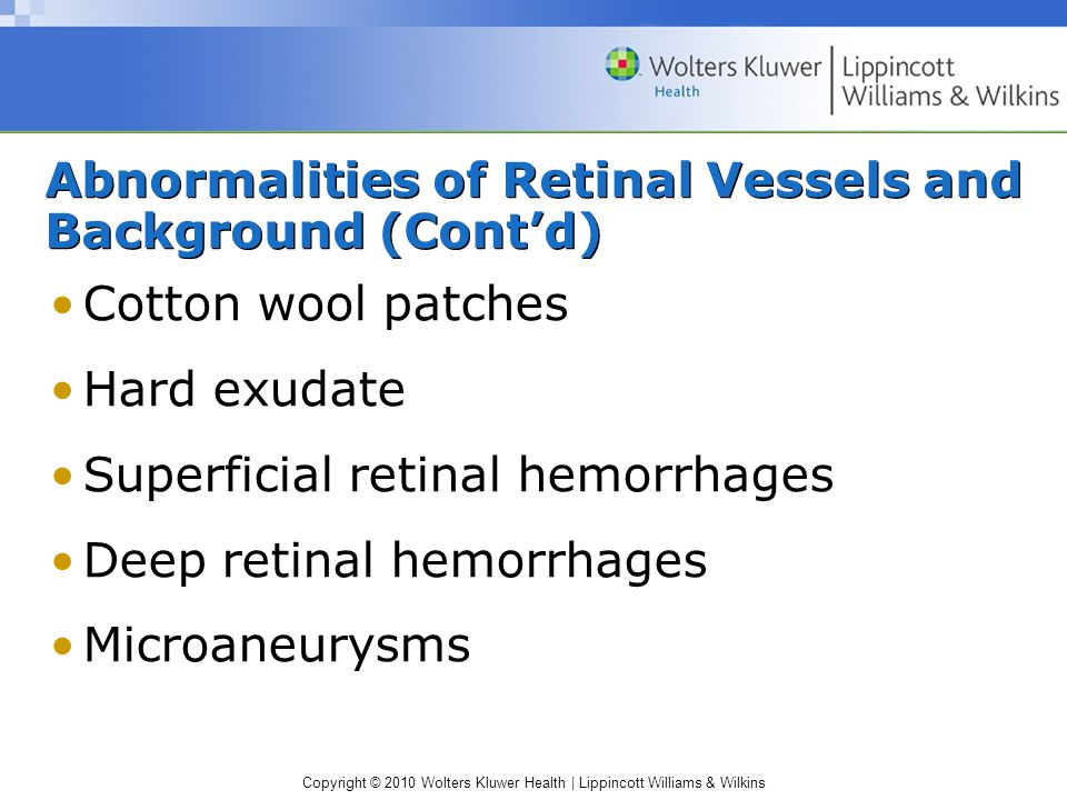 Copyright © 2010 Wolters Kluwer Health | Lippincott Williams & Wilkins Abnormalities of Retinal Vessels and Background (Cont'd) Cotton wool patches Hard exudate Superficial retinal hemorrhages Deep retinal hemorrhages Microaneurysms