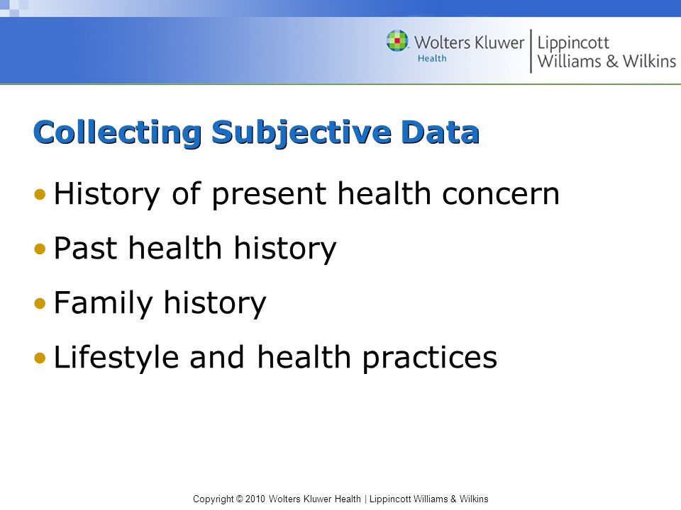 Copyright © 2010 Wolters Kluwer Health | Lippincott Williams & Wilkins Collecting Subjective Data History of present health concern Past health history Family history Lifestyle and health practices