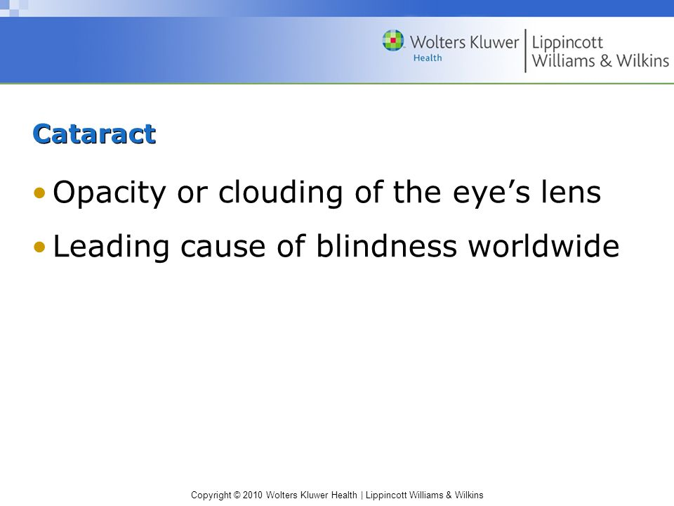 Copyright © 2010 Wolters Kluwer Health | Lippincott Williams & Wilkins Cataract Opacity or clouding of the eye's lens Leading cause of blindness worldwide