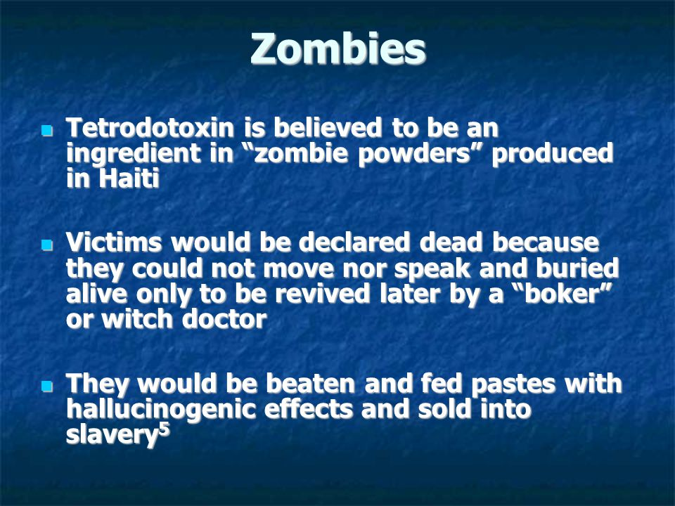 Zombies Tetrodotoxin is believed to be an ingredient in zombie powders produced in Haiti Tetrodotoxin is believed to be an ingredient in zombie powders produced in Haiti Victims would be declared dead because they could not move nor speak and buried alive only to be revived later by a boker or witch doctor Victims would be declared dead because they could not move nor speak and buried alive only to be revived later by a boker or witch doctor They would be beaten and fed pastes with hallucinogenic effects and sold into slavery 5 They would be beaten and fed pastes with hallucinogenic effects and sold into slavery 5
