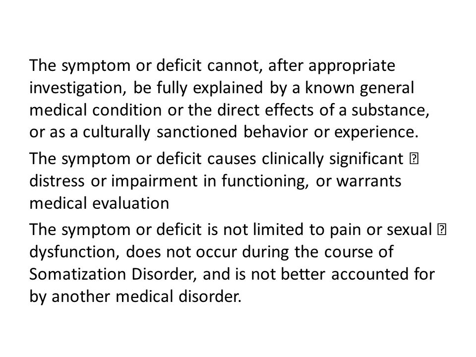 The symptom or deficit cannot, after appropriate investigation, be fully explained by a known general medical condition or the direct effects of a substance, or as a culturally sanctioned behavior or experience.
