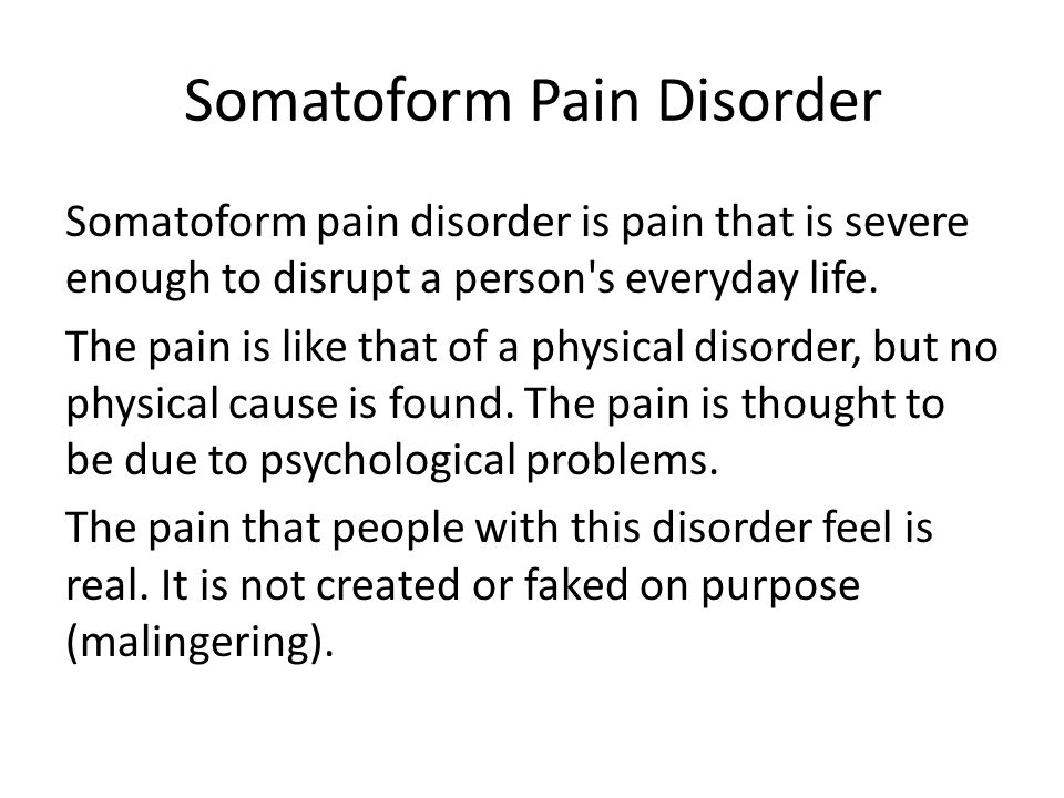 Somatoform Pain Disorder Somatoform pain disorder is pain that is severe enough to disrupt a person's everyday life. The pain is like that of a physic