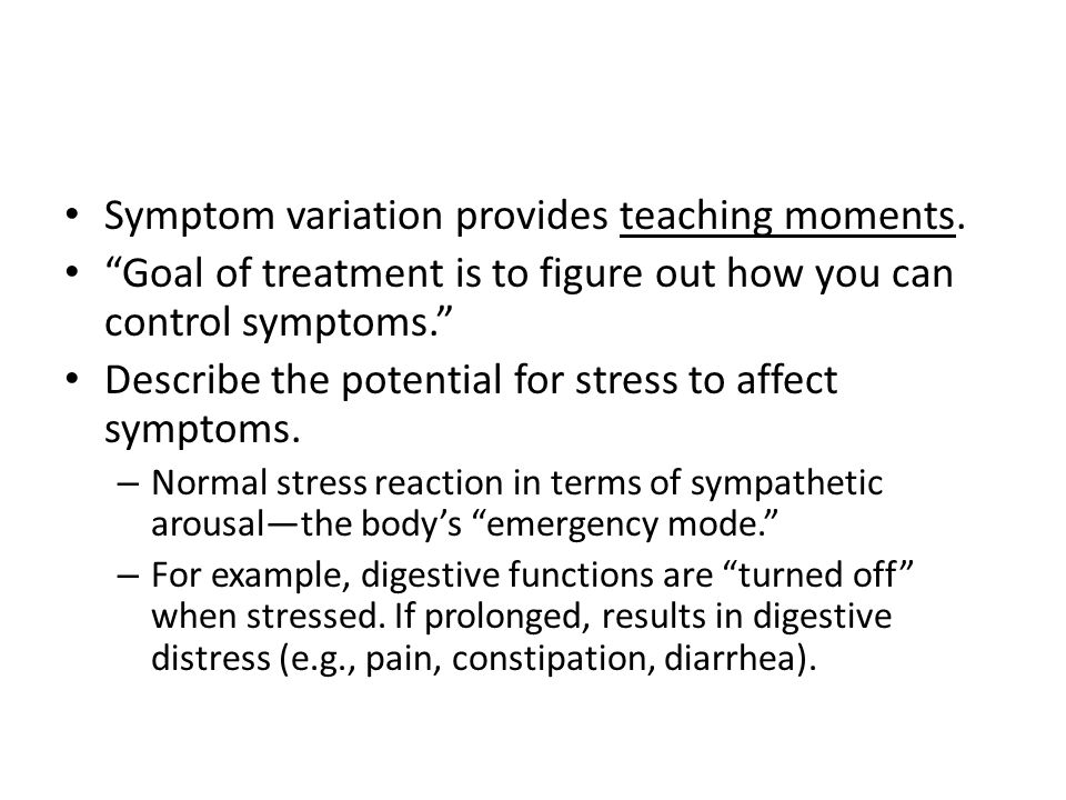 "Symptom variation provides teaching moments. ""Goal of treatment is to figure out how you can control symptoms."" Describe the potential for stress to a"