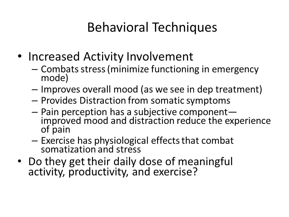 Increased Activity Involvement – Combats stress (minimize functioning in emergency mode) – Improves overall mood (as we see in dep treatment) – Provides Distraction from somatic symptoms – Pain perception has a subjective component— improved mood and distraction reduce the experience of pain – Exercise has physiological effects that combat somatization and stress Do they get their daily dose of meaningful activity, productivity, and exercise.