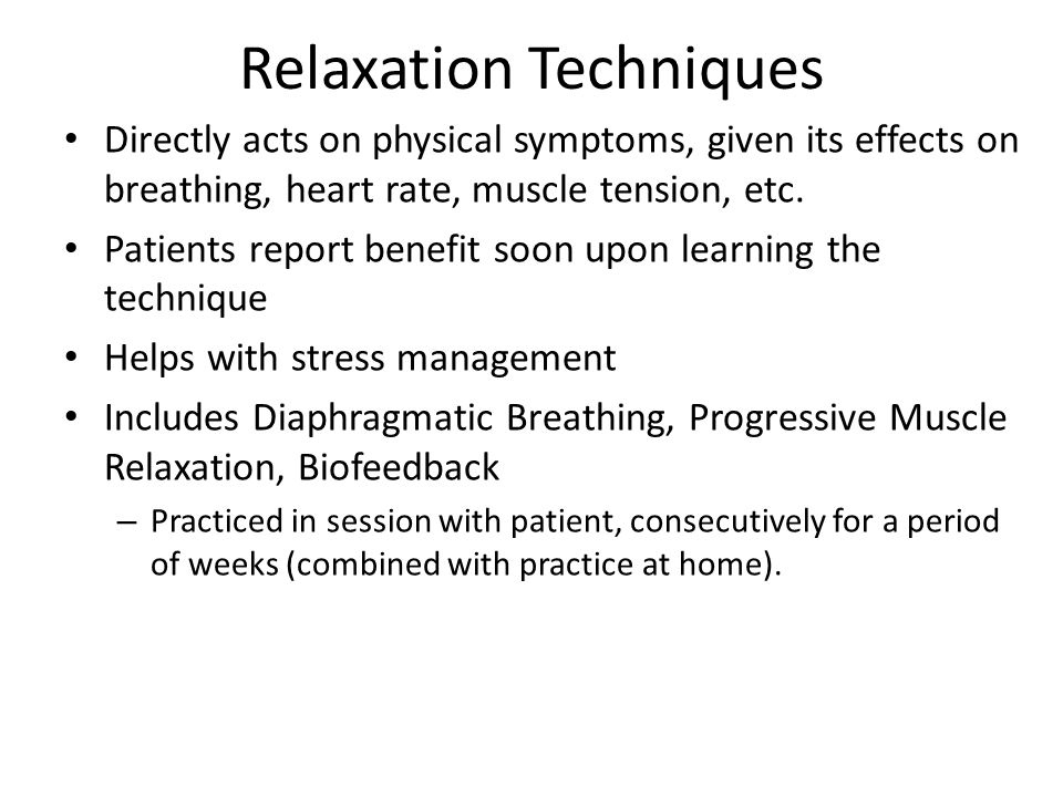 Relaxation Techniques Directly acts on physical symptoms, given its effects on breathing, heart rate, muscle tension, etc.