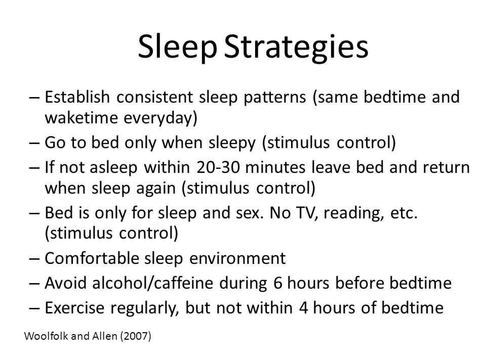 Sleep Strategies – Establish consistent sleep patterns (same bedtime and waketime everyday) – Go to bed only when sleepy (stimulus control) – If not a