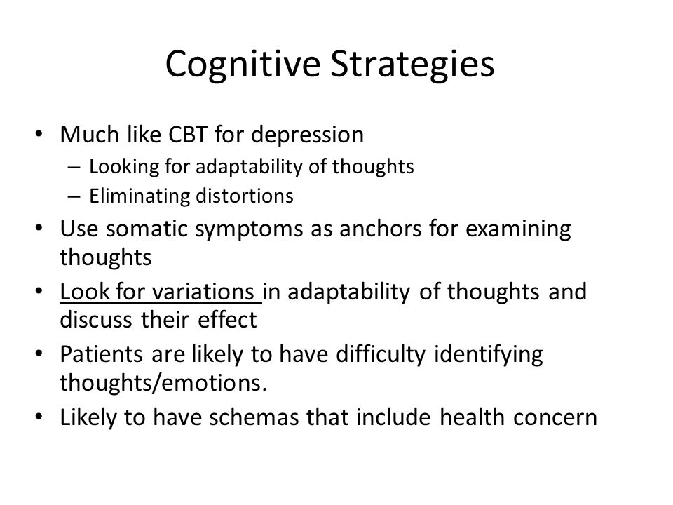 Cognitive Strategies Much like CBT for depression – Looking for adaptability of thoughts – Eliminating distortions Use somatic symptoms as anchors for