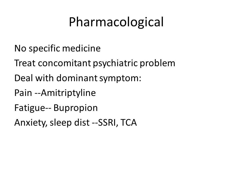 Pharmacological No specific medicine Treat concomitant psychiatric problem Deal with dominant symptom: Pain --Amitriptyline Fatigue-- Bupropion Anxiety, sleep dist --SSRI, TCA