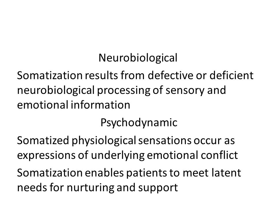 Neurobiological Somatization results from defective or deficient neurobiological processing of sensory and emotional information Psychodynamic Somatized physiological sensations occur as expressions of underlying emotional conflict Somatization enables patients to meet latent needs for nurturing and support