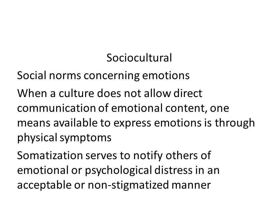 Sociocultural Social norms concerning emotions When a culture does not allow direct communication of emotional content, one means available to express emotions is through physical symptoms Somatization serves to notify others of emotional or psychological distress in an acceptable or non-stigmatized manner