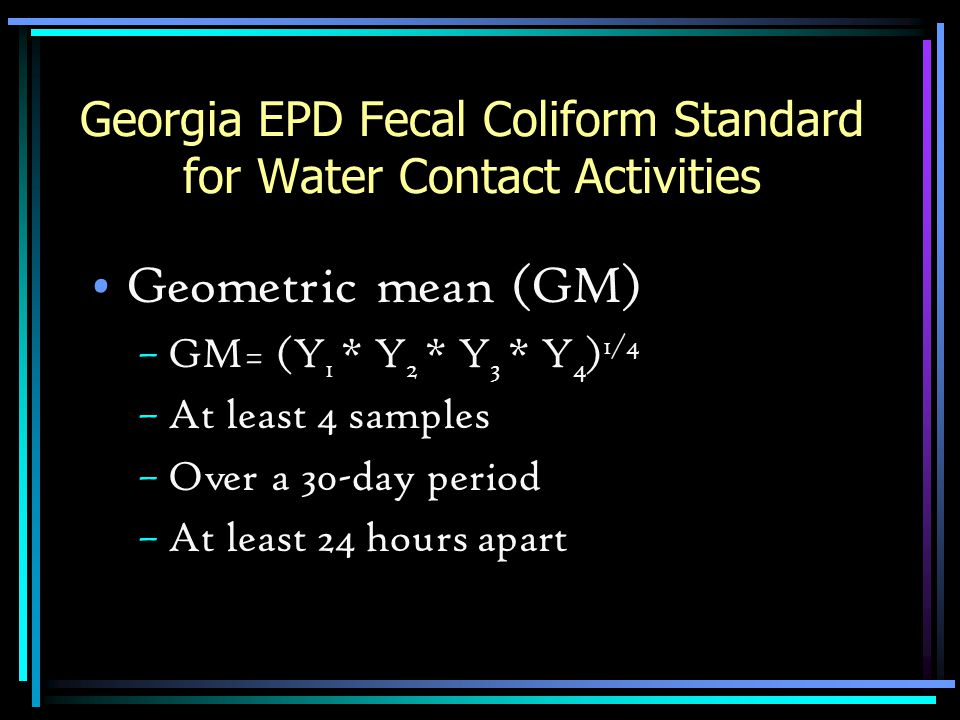 Georgia EPD Fecal Coliform Standard for Water Contact Activities Geometric mean (GM) –GM= (Y 1 * Y 2 * Y 3 * Y 4 ) 1/4 –At least 4 samples –Over a 30-
