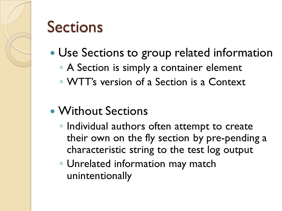 Sections Use Sections to group related information ◦ A Section is simply a container element ◦ WTT's version of a Section is a Context Without Sections ◦ Individual authors often attempt to create their own on the fly section by pre-pending a characteristic string to the test log output ◦ Unrelated information may match unintentionally
