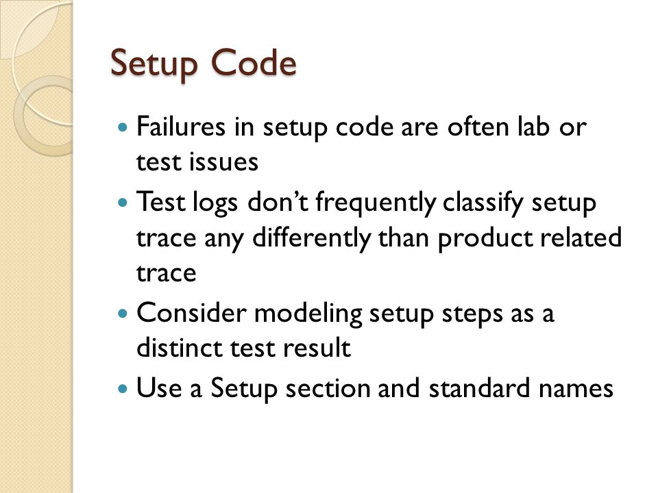 Setup Code Failures in setup code are often lab or test issues Test logs don't frequently classify setup trace any differently than product related trace Consider modeling setup steps as a distinct test result Use a Setup section and standard names