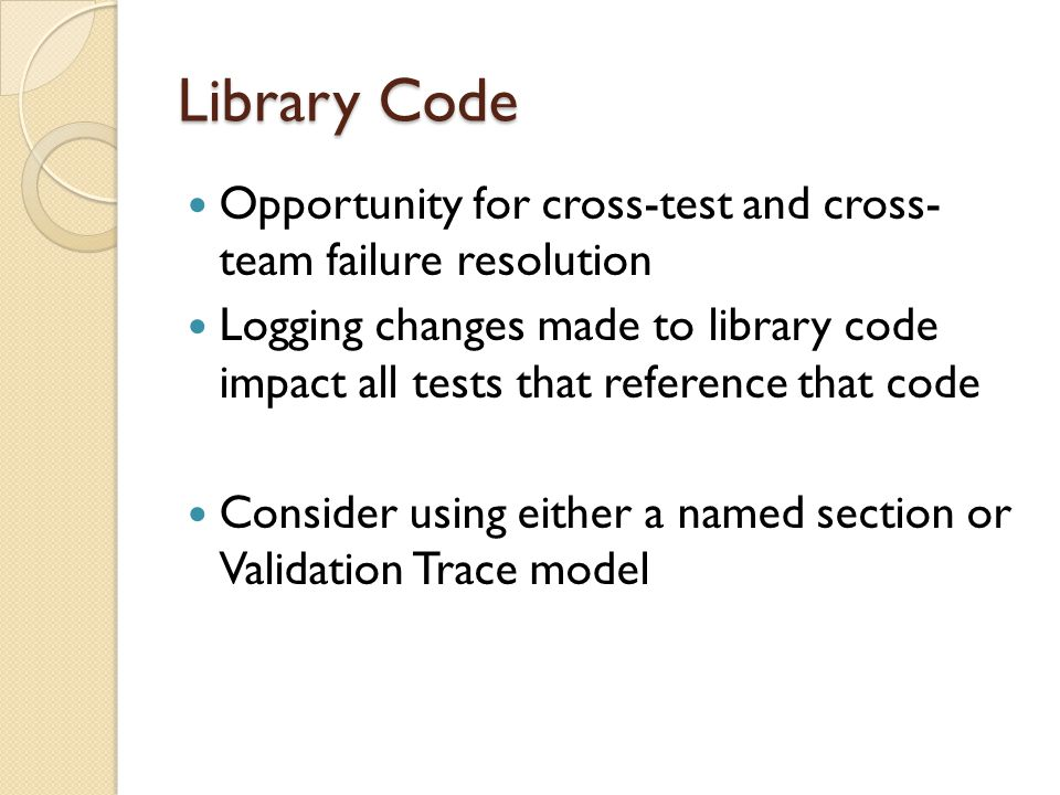Library Code Opportunity for cross-test and cross- team failure resolution Logging changes made to library code impact all tests that reference that code Consider using either a named section or Validation Trace model