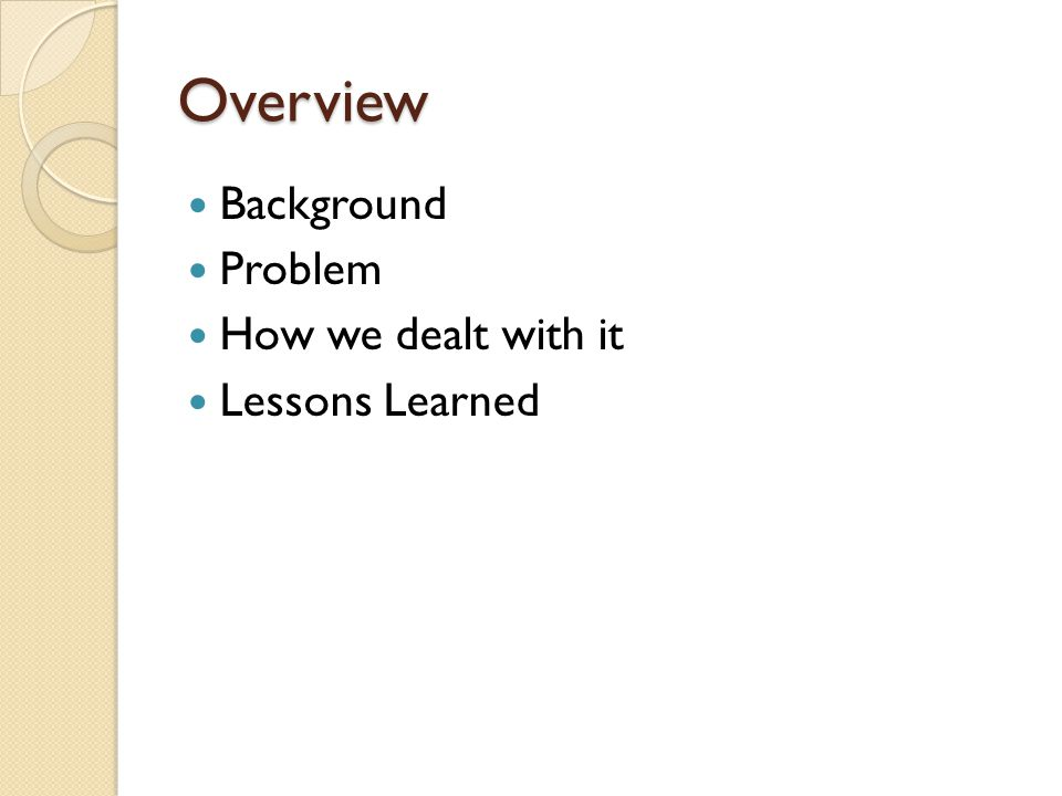 Overview Background Problem How we dealt with it Lessons Learned