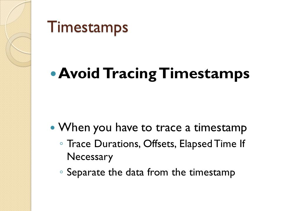 Timestamps Avoid Tracing Timestamps When you have to trace a timestamp ◦ Trace Durations, Offsets, Elapsed Time If Necessary ◦ Separate the data from the timestamp