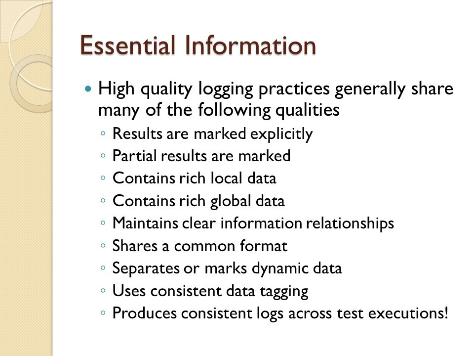 Essential Information High quality logging practices generally share many of the following qualities ◦ Results are marked explicitly ◦ Partial results are marked ◦ Contains rich local data ◦ Contains rich global data ◦ Maintains clear information relationships ◦ Shares a common format ◦ Separates or marks dynamic data ◦ Uses consistent data tagging ◦ Produces consistent logs across test executions!