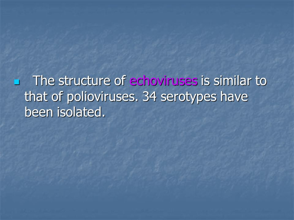 The structure of echoviruses is similar to that of polioviruses. 34 serotypes have been isolated. The structure of echoviruses is similar to that of p