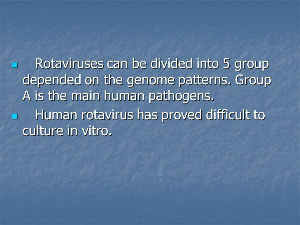 Rotaviruses can be divided into 5 group depended on the genome patterns. Group A is the main human pathogens. Rotaviruses can be divided into 5 group