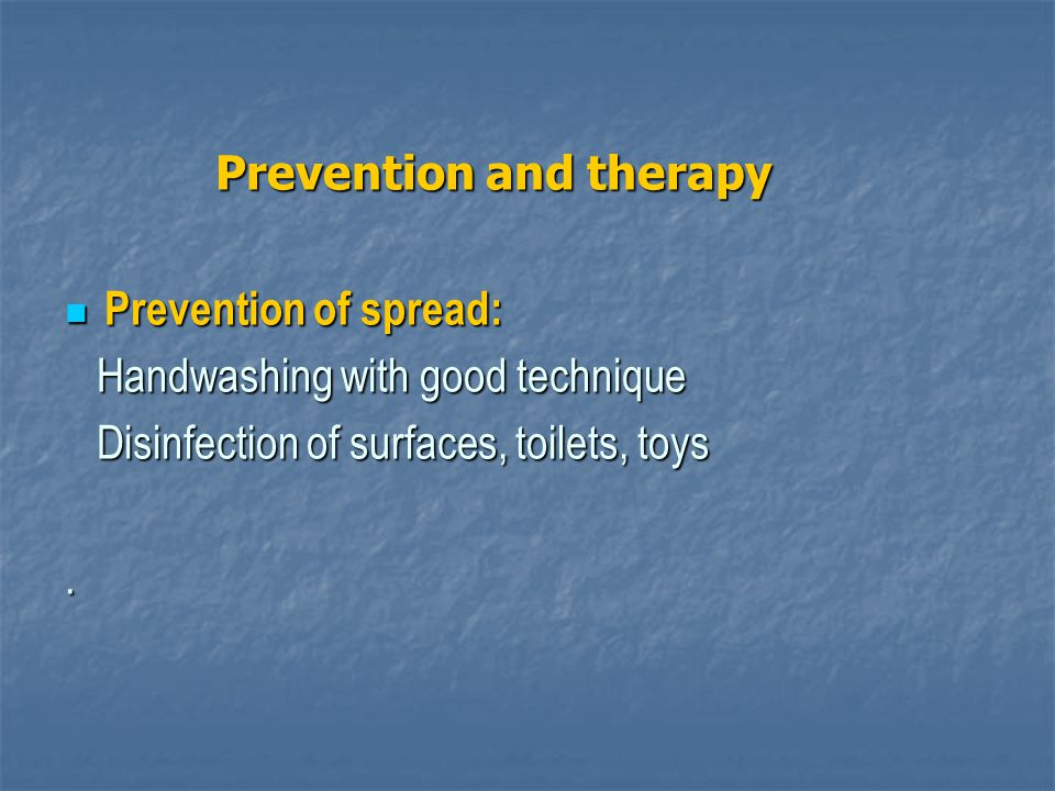 Prevention and therapy Prevention and therapy Prevention of spread: Prevention of spread: Handwashing with good technique Handwashing with good technique Disinfection of surfaces, toilets, toys Disinfection of surfaces, toilets, toys.