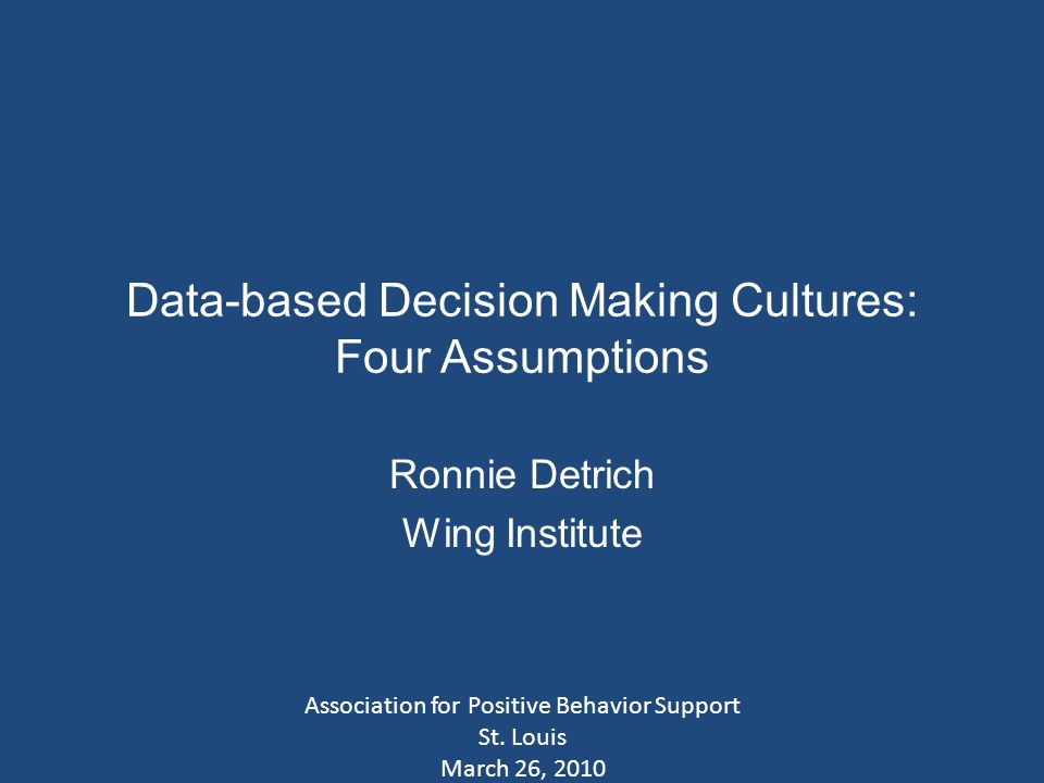 Data-based Decision Making Cultures: Four Assumptions Ronnie Detrich Wing Institute Association for Positive Behavior Support St.