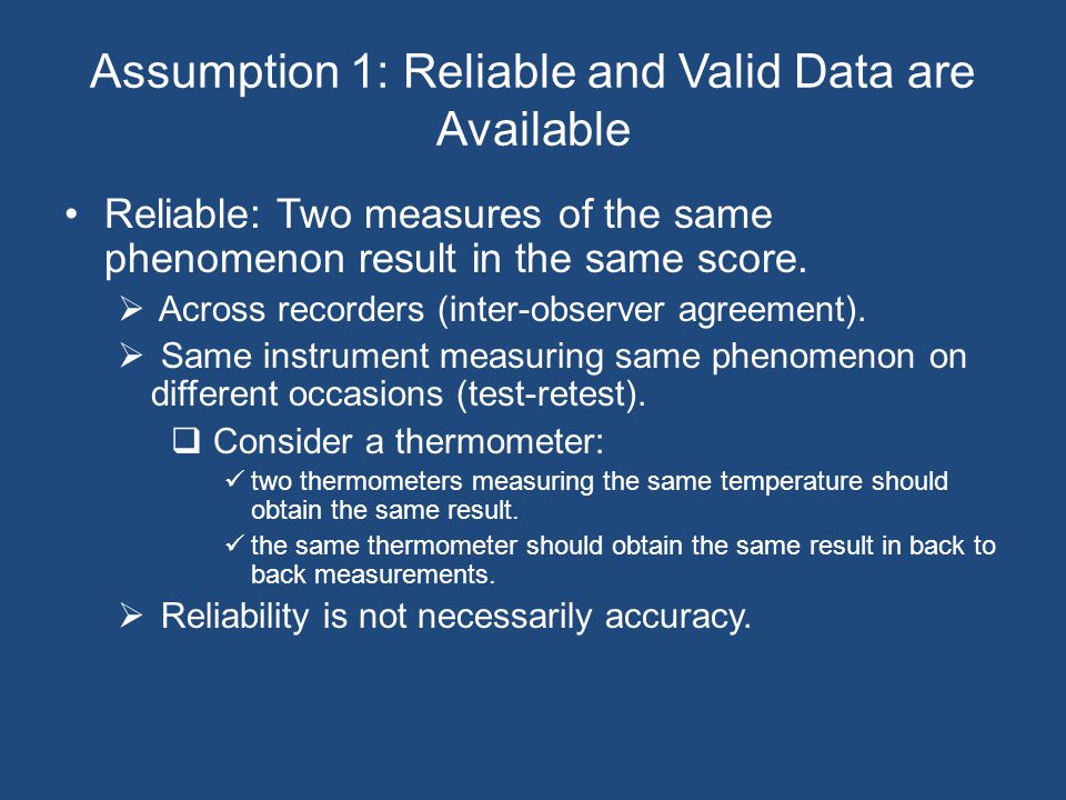Assumption 1: Reliable and Valid Data are Available Reliable: Two measures of the same phenomenon result in the same score.