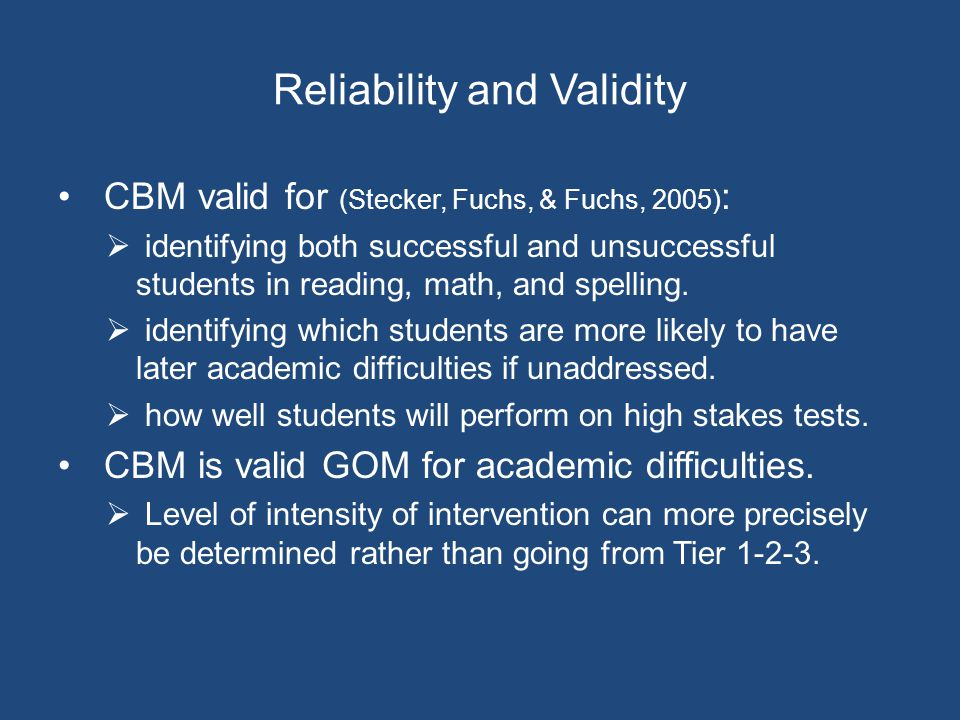 Reliability and Validity CBM valid for (Stecker, Fuchs, & Fuchs, 2005) :  identifying both successful and unsuccessful students in reading, math, and spelling.