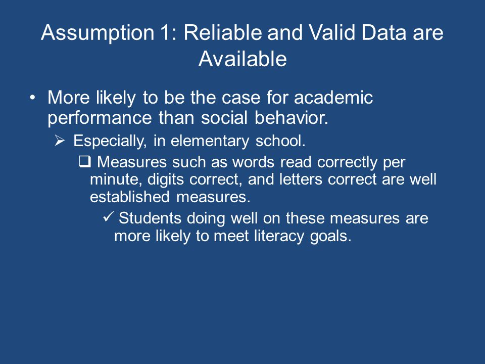 Assumption 1: Reliable and Valid Data are Available More likely to be the case for academic performance than social behavior.