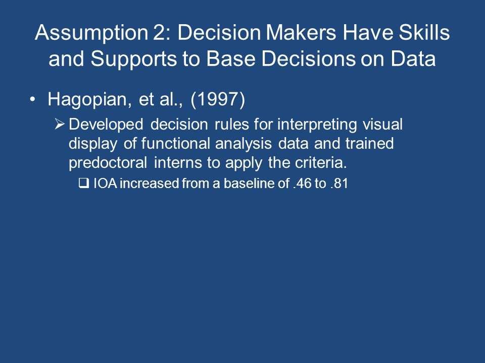 Assumption 2: Decision Makers Have Skills and Supports to Base Decisions on Data Hagopian, et al., (1997)  Developed decision rules for interpreting visual display of functional analysis data and trained predoctoral interns to apply the criteria.