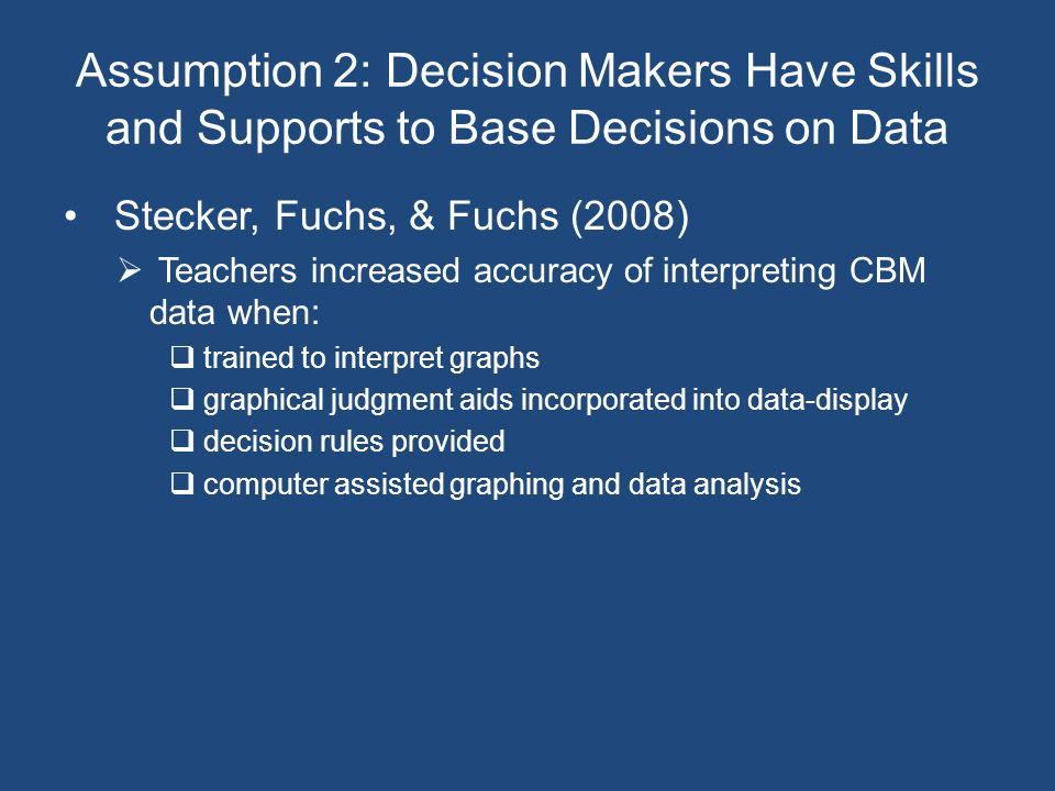 Assumption 2: Decision Makers Have Skills and Supports to Base Decisions on Data Stecker, Fuchs, & Fuchs (2008)  Teachers increased accuracy of interpreting CBM data when:  trained to interpret graphs  graphical judgment aids incorporated into data-display  decision rules provided  computer assisted graphing and data analysis