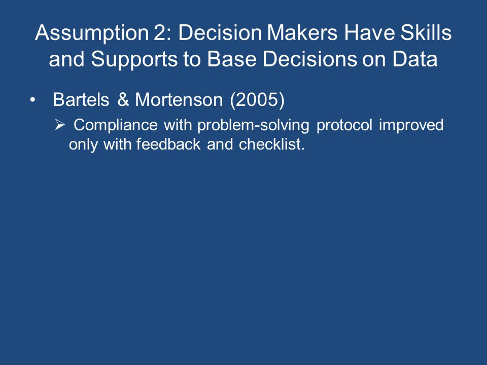Assumption 2: Decision Makers Have Skills and Supports to Base Decisions on Data Bartels & Mortenson (2005)  Compliance with problem-solving protocol improved only with feedback and checklist.