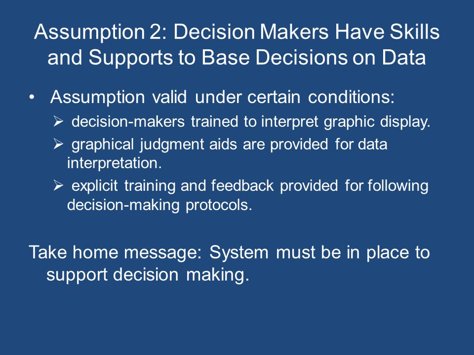 Assumption 2: Decision Makers Have Skills and Supports to Base Decisions on Data Assumption valid under certain conditions:  decision-makers trained to interpret graphic display.