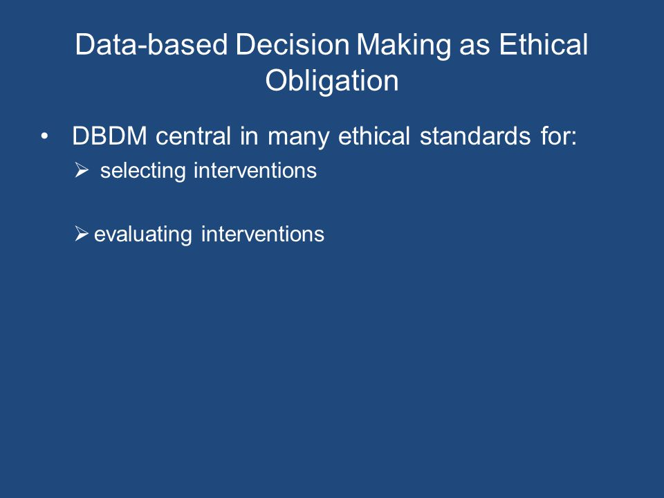 Data-based Decision Making as Ethical Obligation DBDM central in many ethical standards for:  selecting interventions  evaluating interventions