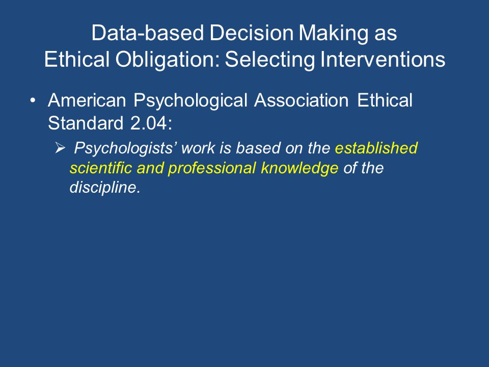 Data-based Decision Making as Ethical Obligation: Selecting Interventions American Psychological Association Ethical Standard 2.04:  Psychologists' work is based on the established scientific and professional knowledge of the discipline.