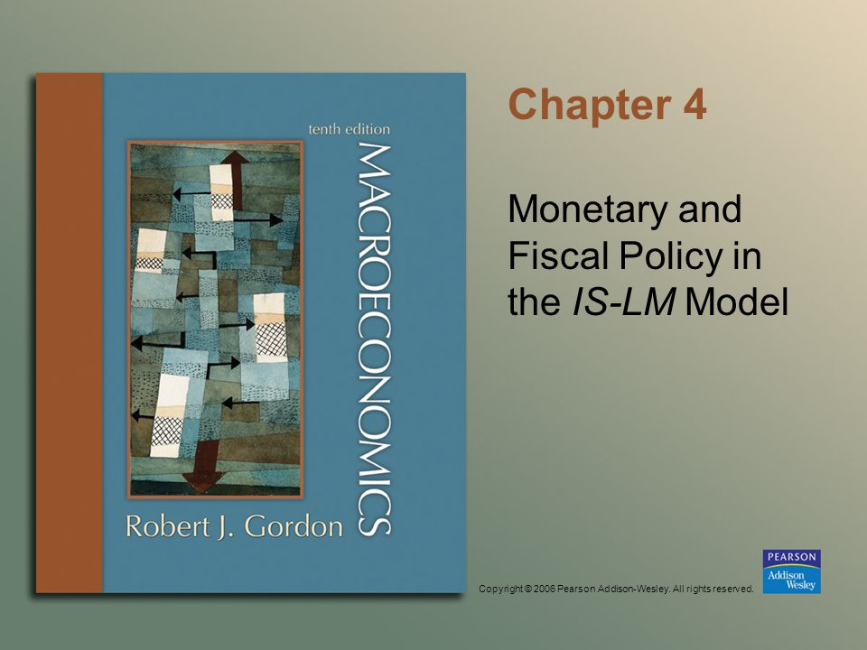 Copyright © 2006 Pearson Addison-Wesley. All rights reserved. Chapter 4 Monetary and Fiscal Policy in the IS-LM Model