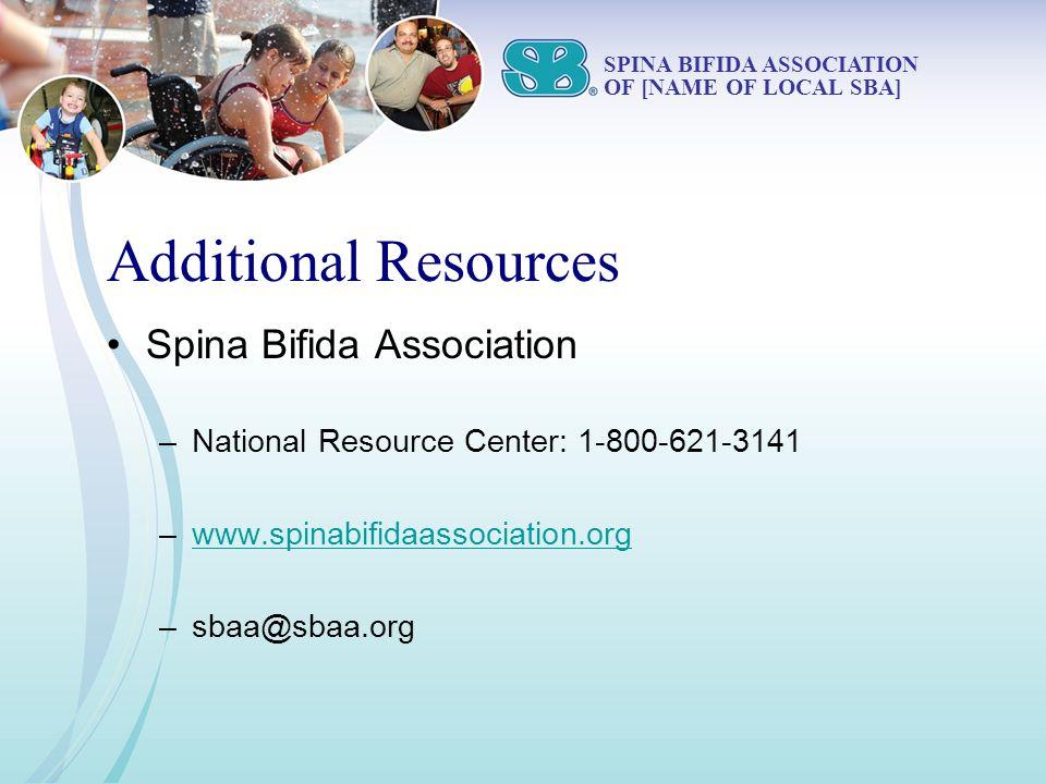 Additional Resources Spina Bifida Association –National Resource Center: 1-800-621-3141 –www.spinabifidaassociation.orgwww.spinabifidaassociation.org –sbaa@sbaa.org SPINA BIFIDA ASSOCIATION OF [NAME OF LOCAL SBA]