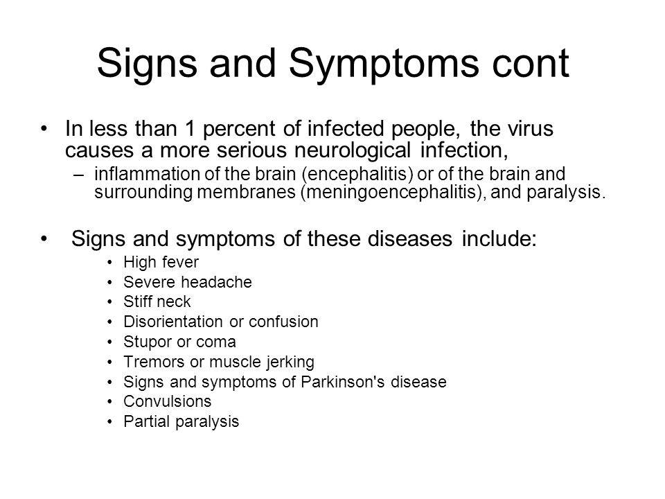 Signs and Symptoms cont In less than 1 percent of infected people, the virus causes a more serious neurological infection, –inflammation of the brain (encephalitis) or of the brain and surrounding membranes (meningoencephalitis), and paralysis.