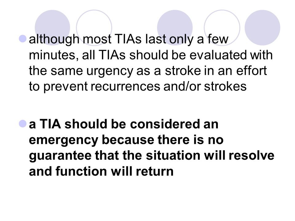 although most TIAs last only a few minutes, all TIAs should be evaluated with the same urgency as a stroke in an effort to prevent recurrences and/or
